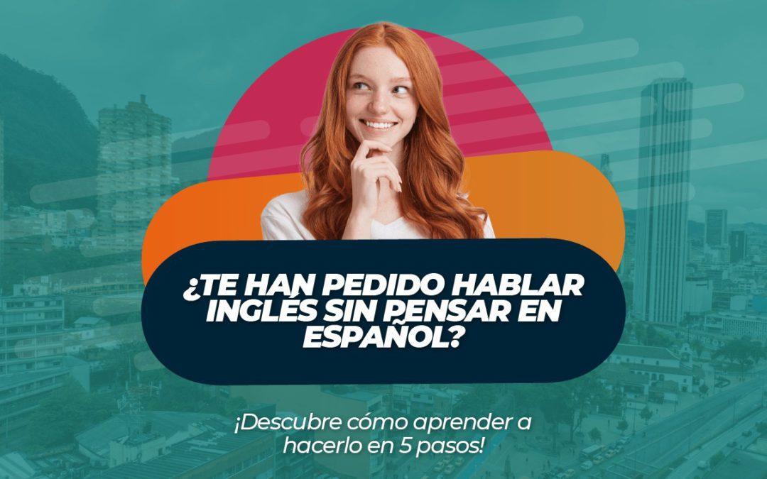 ¿Te han pedido hablar inglés sin pensar en español? ¡Descubre cómo aprender a hacerlo en 5 pasos!