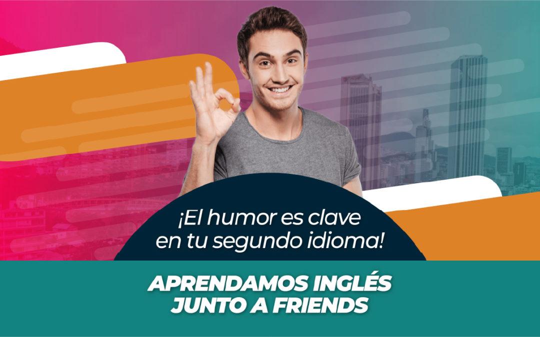 ¡El humor es clave en tu segundo idioma! APRENDAMOS INGLÉS JUNTO A FRIENDS